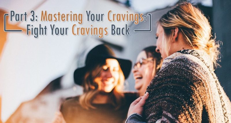 Part 3: Mastering Your Cravings: Fight Your Cravings Back